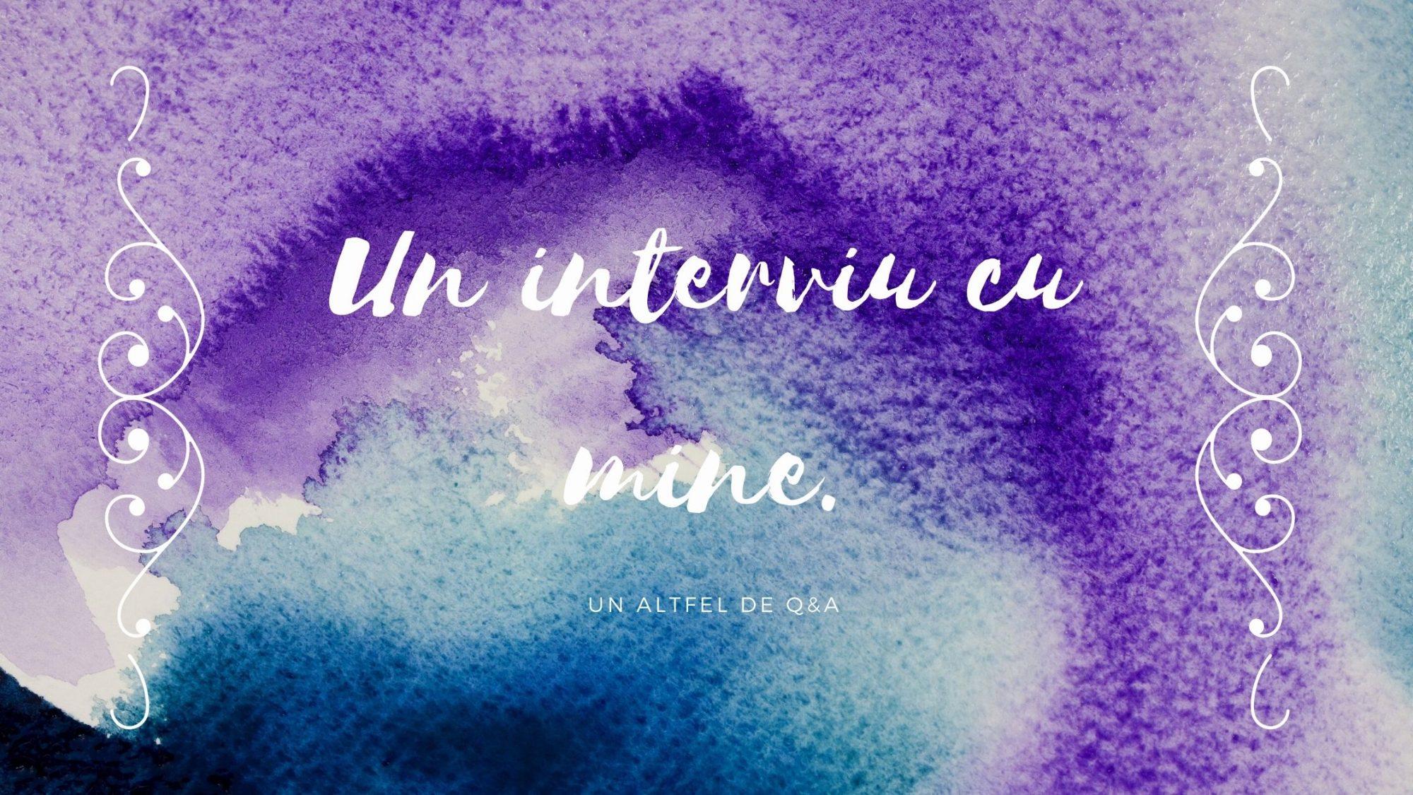 Un interviu cu mine. Întrebări. Un altfel de Q&A.